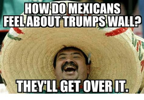Meme Wall - how do mexicans feel about trumps wall they ll get over
