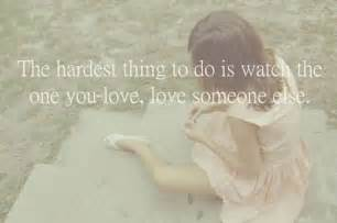 Love Quotes For The One You Love by The Hardest Thing To Do Is Watch The One You Love Love