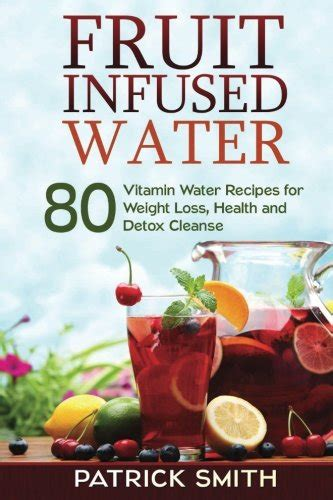 Fruit Detox Diet Reviews by Fruit Infused Water 80 Vitamin Water Recipes For Weight