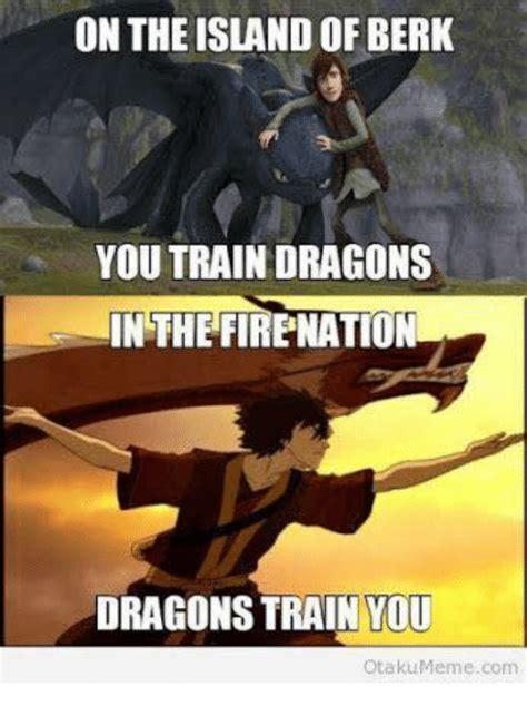 Berk Meme - on the island of berk you train dragons in the firenation