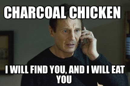 I Will Find You Meme - meme creator charcoal chicken i will find you and i