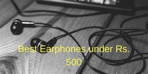 best earphones in india 500 5 best earphones rs 500 in india 2018