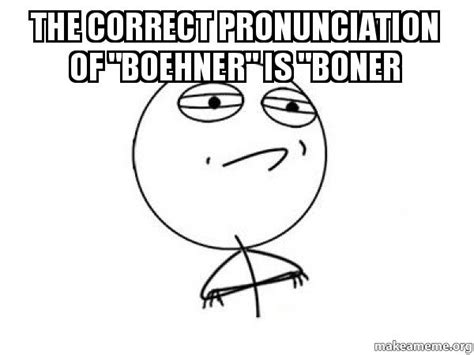 Correct Pronunciation Of Meme - the correct pronunciation of quot boehner quot is quot boner
