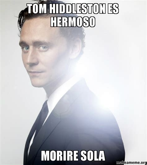 Tom Hiddleston Memes - tom hiddleston es hermoso morire sola make a meme