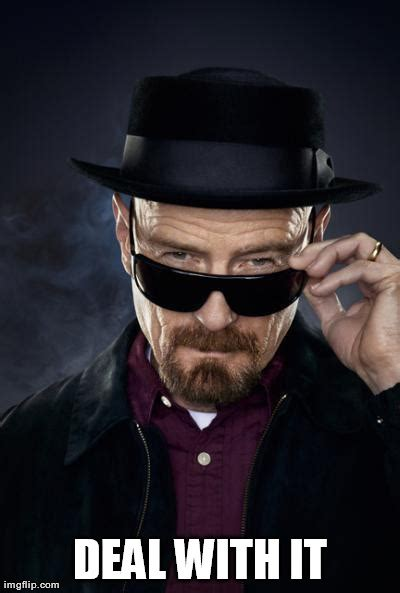 Deal With It Meme - image tagged in heisenberg deal with it memes reactions