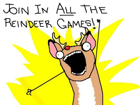 All The Things Meme - join in all the reindeer games funny entertaining