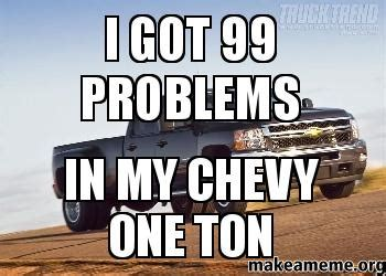 Ton Meme - i got 99 problems in my chevy one ton make a meme