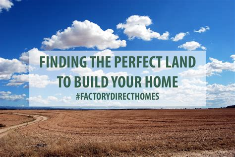 find your perfect home finding the perfect land to build your home factory