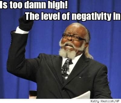 Too Damn High Meme Generator - meme creator the level of negativity in this family is