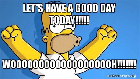 It Was A Good Day Meme - let s have a good day today wooooooooooooooooooh