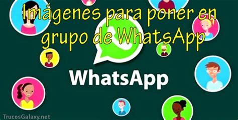 imagenes whatsapp para grupos im 225 genes para poner en grupo de whatsapp trucos galaxy