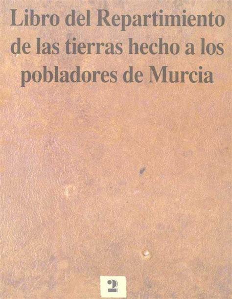 libro regin de murcia libro del repartimiento de las tierras hecho a los pobladores de murcia edici 243 n y