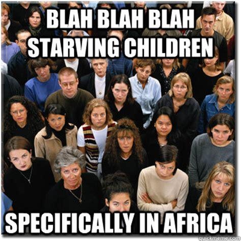 Starving Child Meme - blah blah blah starving children specifically in africa