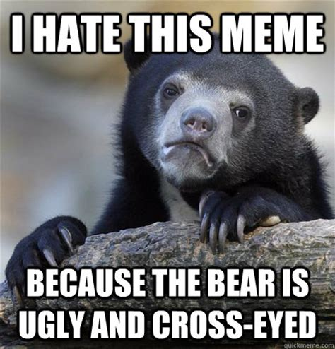 Cross Eyed Meme - i hate this meme because the bear is ugly and cross eyed