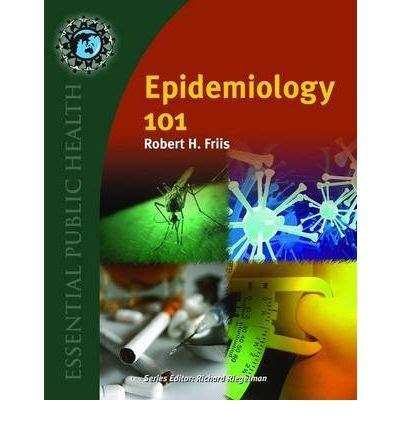 epidemiology 101 essential health epidemiology 101 robert h friis 9780763754433