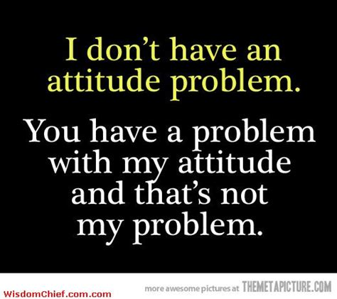 Attitude Quotes Quotes On When You An Attitude Problem Quotesgram