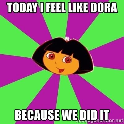 We Did It Meme - today i feel like dora because we did it dora the