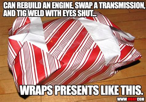 Wrapping Presents Meme - can rebuild an engine swap a transmission and tig weld
