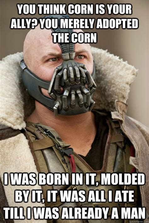 Think You Corn by You Think Corn Is Your Ally You Merely Adopted The Corn I
