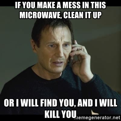 Mess Meme - if you make a mess in this microwave clean it up or i