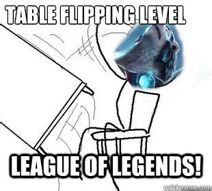 Guy Flipping Table Meme - table flipping level league of legends volibear