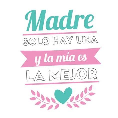 madre hay ms que dise 241 o madre solo hay una y la m 237 a es la mejor d 237 a de la madre happy mothers