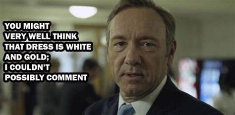 Frank Underwood Meme - frank underwood on the color of the dress house of cards