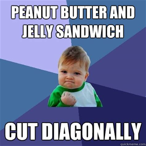 Peanut Butter Meme - peanut butter and jelly sandwich cut diagonally success