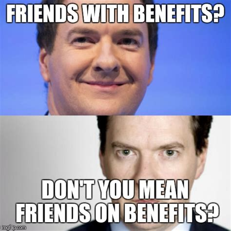 Friends With Benefits Meme by George Osborne Imgflip