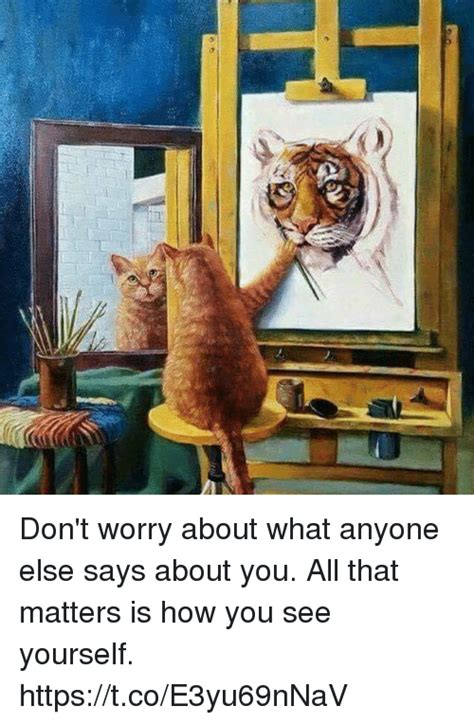 Worry About Yourself Meme - don t worry about what anyone else says about you all that matters is how you see yourself