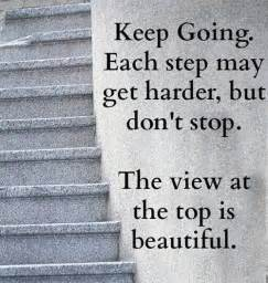 Keep going each step may get harder but don t stop the view at the