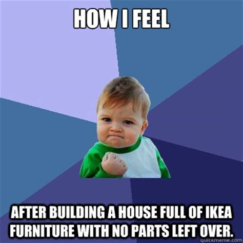Ikea Furniture Meme - how i feel after building a house full of ikea furniture