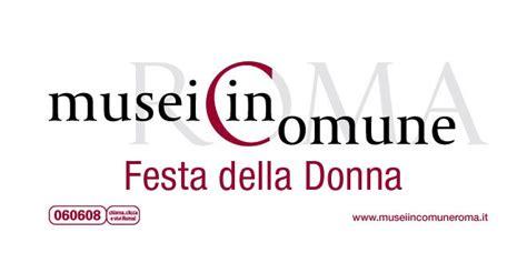 ingresso gratuito musei roma festa della donna a roma ingresso gratuito nei musei
