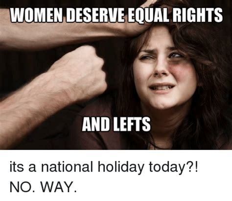 Womens Rights Memes - women deserve equal rights and lefts its a national