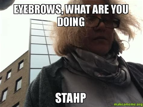 What You Doing Meme - eyebrows what are you doing stahp make a meme