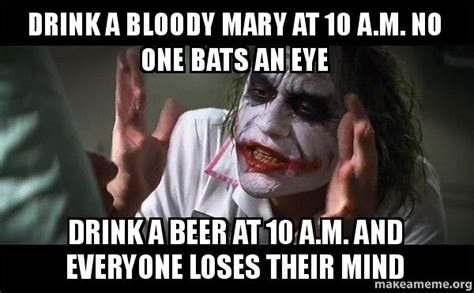Bloody Mary Meme - drink a bloody mary at 10 a m no one bats an eye drink a