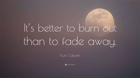 it s better to burn out than to fade away kurt cobain quote it s better to burn out than to fade