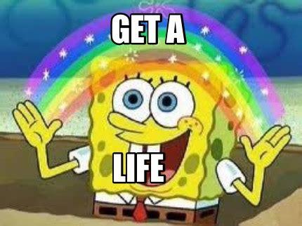 Get A Life Meme - meme creator get a life meme generator at memecreator org