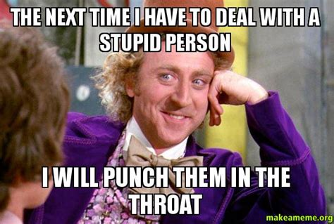 Throat Punch Meme - the next time i have to deal with a stupid person i will