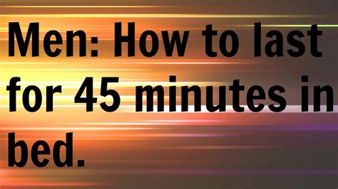 how to last in bed men how to last for 45 minutes in bed youtube