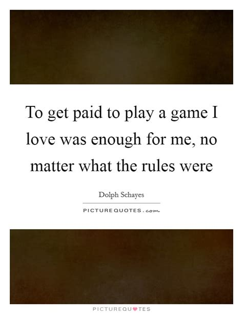 Paid To Play to get paid to play a i was enough for me no matter picture quotes
