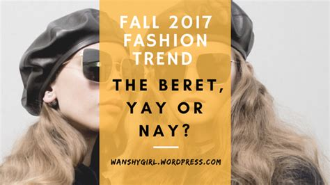 Yay Or Nay Wednesday 17 by Fall 2017 Fashion Trend The Beret Yay Or Nay