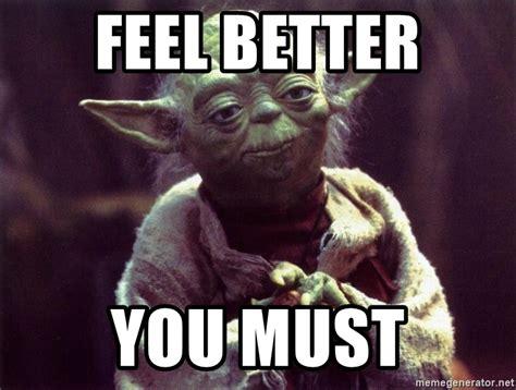 Yoda Meme - feel better you must yoda meme generator
