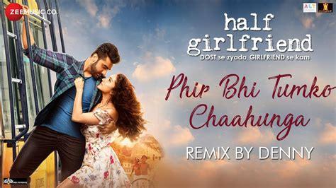 half girlfriend 2017 movie mp3 songs full album download phir bhi tumko chaahunga remix full hd video song half