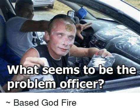 what is the problem what seems to be the problem officer based god fire