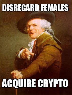 Crypto Memes - meme creator disregard females acquire crypto meme generator at memecreator org