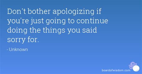 The Things You Would Said don t bother apologizing if you re just going to continue doing the things you said sorry for