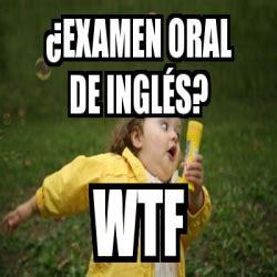 Oral Memes - meme personalizado 191 examen oral de ingl 233 s wtf 3807701