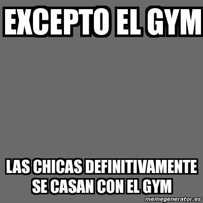 Memes En El Gym - meme personalizado excepto el gym las chicas