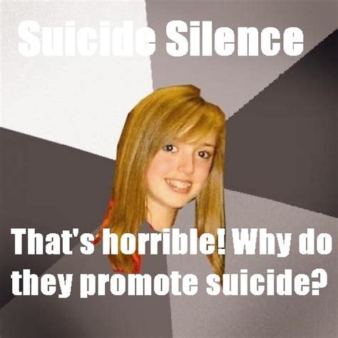 Musically Oblivious 8th Grader Meme - suicide silence why do they promote suicide musically